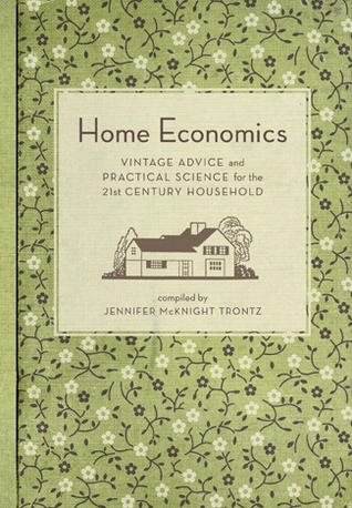Home Economics: Vintage Advice and Practical Science for the 21st-Century Household  by  Jennifer McKnight-Trontz