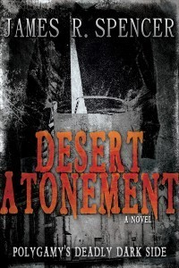 Desert Atonement: Polygamys Deadly Dark Side  by  James R. Spencer