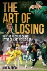 The Art of Losing: Why the Proteas Choke at the Cricket World Cup Luke Alfred