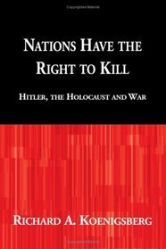 Nations Have the Right to Kill: Hitler, the Holocaust and War  by  Richard A. Koenigsberg