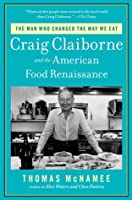 Craig Claiborne and the American Food Revolution: The Man Who Changed the Way We Eat