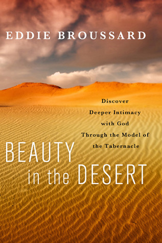 Beauty in the Desert: Discover Deeper Intimacy with God Through the Model of the Tabernacle  by  Eddie Broussard