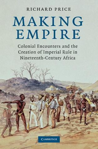 Making Empire: Colonial Encounters and the Creation of Imperial Rule in Nineteenth-Century Africa Richard       Price