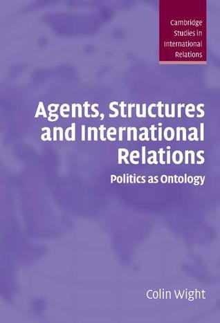 Agents, Structures And International Relations: Politics As Ontology  by  Colin Wight