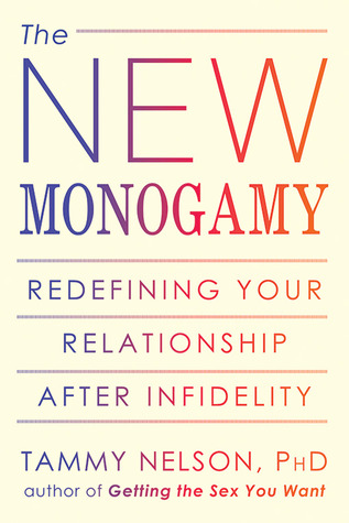 The New Monogamy: Redefining Your Relationship After Infidelity Tammy Nelson