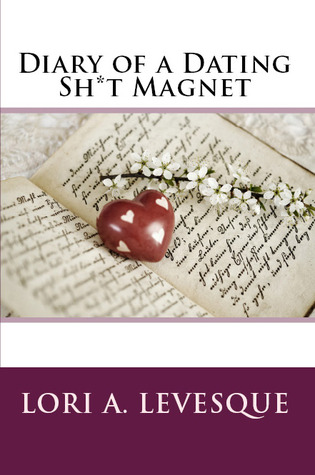 diary of a dating sh*t magnet  by  Lori A. Levesque