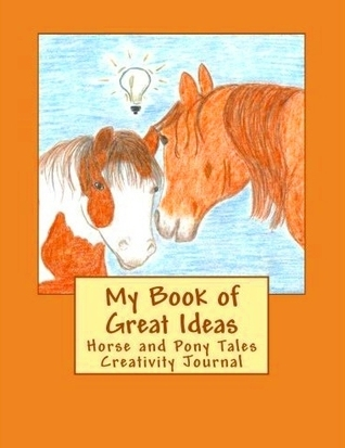 My Book of Great Ideas Horse and Pony Tales Creativity Journal  by  Becky Nichols