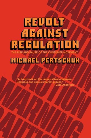 Revolt Against Regulation: The Rise and Pause of the Consumer Movement Michael Pertschuk