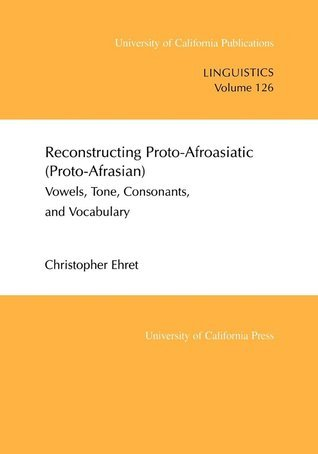 Reconstructing Proto-Afroasiatic (Proto-Afrasian): Vowels, Tone, Consonants, and Vocabulary  by  Christopher Ehret
