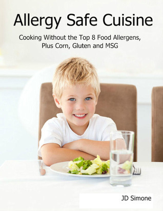 Allergy Safe Cuisine: Cooking Without the Top 8 Food Allergens, Plus Corn, Gluten and MSG  by  J.D. Simone