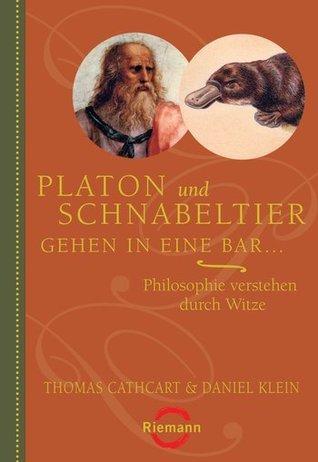 Platon und Schnabeltier gehen in eine Bar...: Philosophie verstehen durch Witze  by  Thomas Cathcart