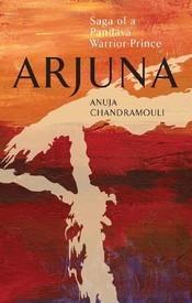 Arjuna: Saga of a Pandava Warrior-Prince  by  Anuja Chandramouli