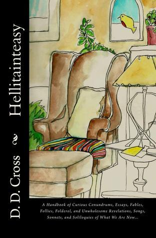 Hellitainteasy: A Handbook of Curious Conundrums, Essays, Fables, Folderol, and Unwholesome Revelations, Songs, Sonnets, and Soliloquies of What We Are Now...  by  D.D. Cross