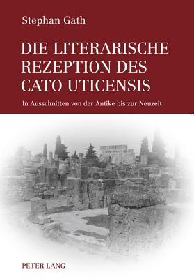 Die Literarische Rezeption Des Cato Uticensis: In Ausschnitten Von Der Antike Bis Zur Neuzeit Stephan Gaeth