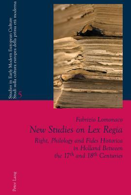 New Studies on Lex Regia: Right, Philology and Fides Historica in Holland Between the 17th and 18th Centuries  by  Fabrizio Lomonaco