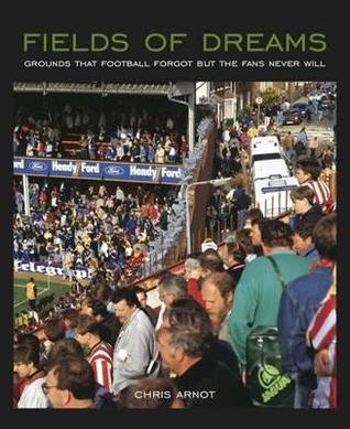 Fields of Dreams: Grounds That Football Forgot but the Fans Never Will Chris Arnot