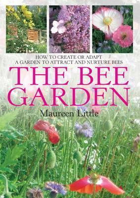 Bee Garden: How to Create or Adapt a Garden That Attracts and Nurtures Bees Maureen Little