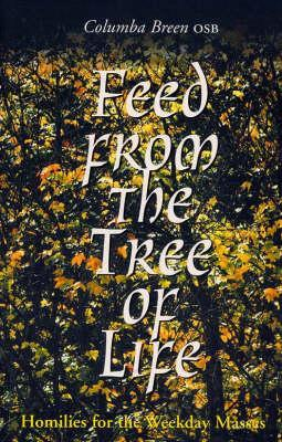 Feed from the Tree of Life: Homilies for the Weekday Masses Columba Breen