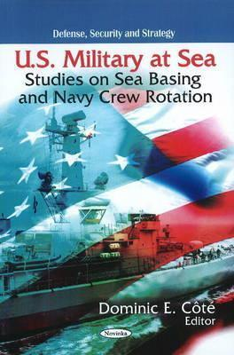 U.S. Military at Sea: Studies on Sea Basing and Navy Crew Rotation  by  Dominic E. Cote