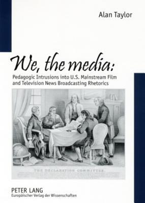 We, The Media: Pedagogic Intrusions Into U. S. Mainstream Film And Television News Broadcasting Rhetorics  by  Alan Taylor