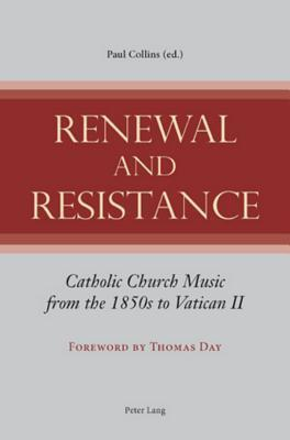 Renewal and Resistance: Catholic Church Music from the 1850s to Vatican II  by  Paul   Collins