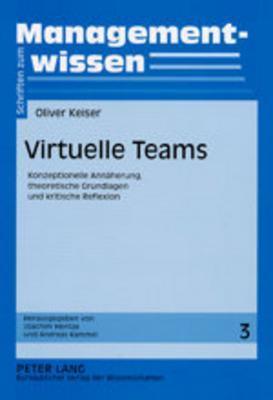 Virtuelle Teams: Konzeptionelle Annaeherung, Theoretische Grundlagen Und Kritische Reflexion Oliver Keiser