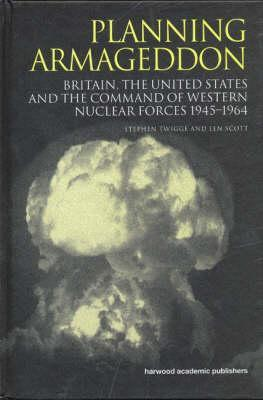 Planning Armageddon: Britain, the United States and the Command of Western Nuclear Forces 1945-1964 Stephen Twigge