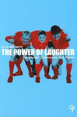 The Power of Laughter: Comedy and Contemporary Irish Theatre  by  Eric Weitz