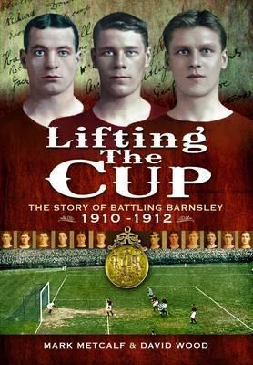 Lifting the Cup: The Story of Battling Barnsley, 1910-12  by  Mark Metcalf