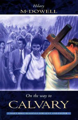 On the Way to Calvary: Daily Bible Readings for Lent and Easter Hilary McDowell