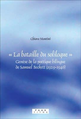 La Bataille Du Soliloque: Genese de La Poetique Bilingue de Samuel Beckett (1929-1946)  by  Chiara Montini