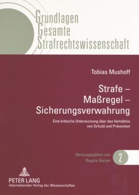 Strafe - Massregel - Sicherungsverwahrung: Eine Kritische Untersuchung Ueber Das Verhaeltnis Von Schuld Und Praevention  by  Tobias Mushoff