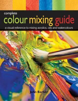 Complete Colour Mixing Guide: A Visual Reference to Mixing Acrylics, Oils and Watercolours John Barber