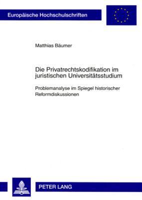 Die Privatrechtskodifikation Im Juristischen Universitaetsstudium: Problemanalyse Im Spiegel Historischer Reformdiskussionen Matthias Baeumer
