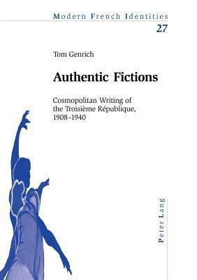 Authentic Fictions: Cosmopolitan Writing Of The Troisième République, 1908 1940 Tom Genrich