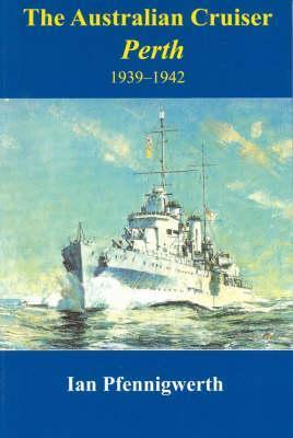 The Australian Cruiser Perth 1939-1942 Ian Pfennigwerth