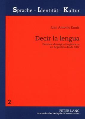 Decir La Lengua: Debates Ideologico-Lingueisticos En Argentina Desde 1837  by  Juan Antonio Ennis