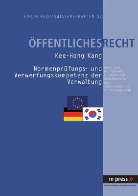 Normenpruefung- Und Verwerfungskompetenz Der Verwaltung Unter Dem Grundgesetz, Europaeischen Gemeinschafts- Und Suedkoreanischen Verfassungsrecht  by  Kee-Hong Kang