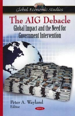 The Aig Debacle: Global Impact and the Need for Government Intervention Peter A. Wayland