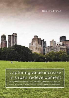 Capturing Value Increase in Urban Redevelopment: A Study of How the Economic Value Increase in Urban Redevelopment Can Be Used to Finance the Necessary Public Infrastructure and Other Facilities Demetrio Munoz Gielen