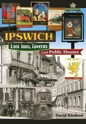 Ipswich Lost Inns Taverns Public Houses  by  David Kindred