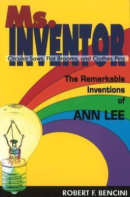 Ms. Inventor: Circular Saws, Flat Brooms, And Clothes Pins: The Remarkable Inventions Of Ann Lee Robert F. Bencini