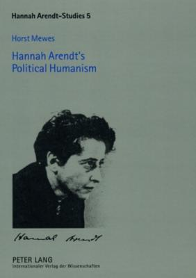 Hannah Arendts Political Humanism  by  Horst Mewes