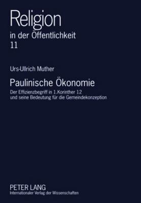 Paulinische Oekonomie: Der Effizienzbegriff in 1.Korinther 12 Und Seine Bedeutung Fuer Die Gemeindekonzeption  by  Urs-Ullrich Muther
