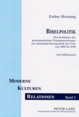 Bibelpolitik: Das Verhaeltnis Des Protestantischen Fundamentalismus Zur Nationalen Innenpolitik Der USA Von 1980 Bis 1996 Ein Fallbeispiel Esther Hornung