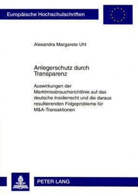 Anlegerschutz Durch Transparenz: Auswirkungen Der Marktmissbrauchsrichtlinie Auf Das Deutsche Insiderrecht Und Die Daraus Resultierenden Folgeprobleme Fuer M&A-Transaktionen Alexandra Margarete Uhl