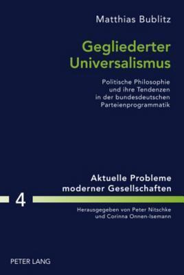 Gegliederter Universalismus: Politische Philosophie Und Ihre Tendenzen in Der Bundesdeutschen Parteienprogrammatik Matthias Bublitz