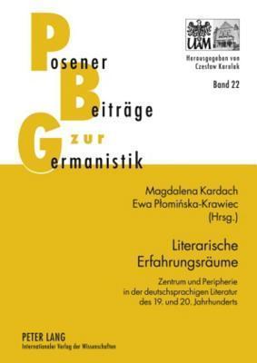 Literarische Erfahrungsraeume: Zentrum Und Peripherie in Der Deutschsprachigen Literatur Des 19. Und 20. Jahrhunderts  by  Magdalena Kardach
