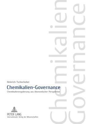 Chemikalien-Governance: Chemikalienregulierung Aus Oekonomischer Perspektive  by  Heinrich Tschochohei