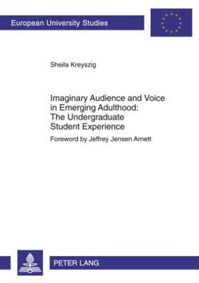 Imaginary Audience and Voice in Emerging Adulthood: The Undergraduate Student Experience: Foreword Jeffrey Jensen Arnett by Sheila Kreyszig